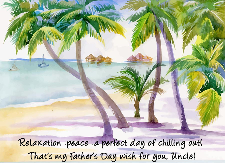 Relaxation .peace .a perfect day of chilling out! That's my Father's Day wish for you, Uncle!